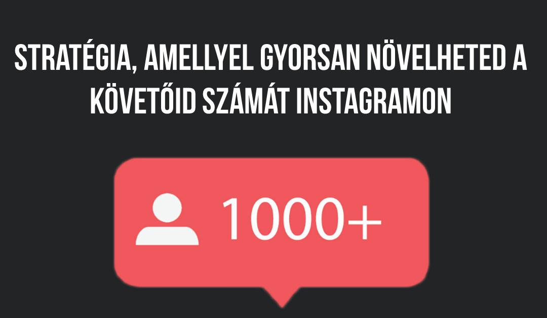 Stratégia, amellyel gyorsan növelheted a követőid számát Instagramon
