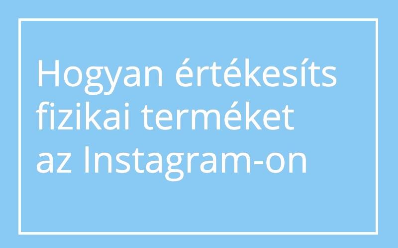 Hogyan használd az Instagram-ot fizikai termék értékesítése esetén?